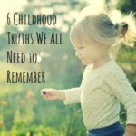 6 Childhood Truths We Need to Remember — Today and Everyday